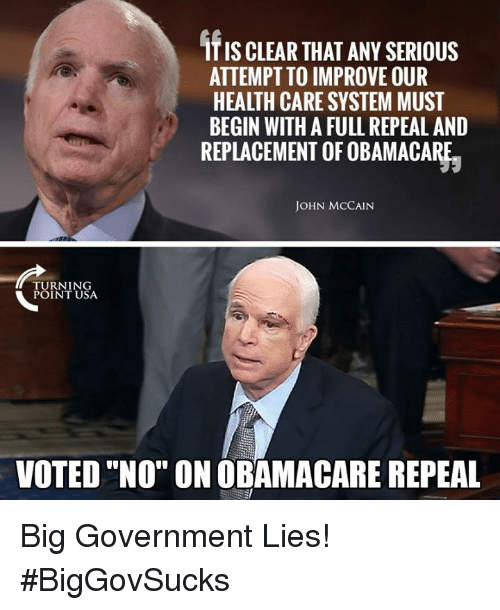 "begining: ITIS CLEAR THAT ANY SERIOUS  ATTEMPT TO IMPROVE OUR  HEALTH CARE SYSTEM MUST  BEGIN WITH A FULL REPEAL AND  REPLACEMENT OF OBAMACARE.  JOHN MCCAIN  URNING  POINT USA  VOTED ""NO"" ON OBAMACARE REPEAL Big Government Lies! #BigGovSucks"