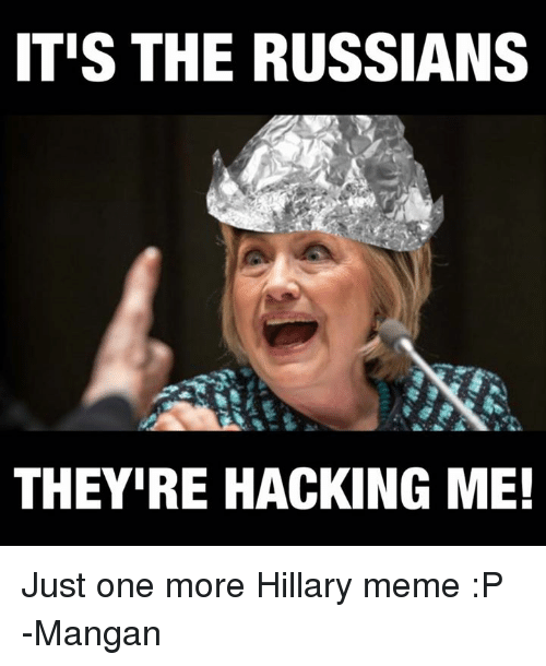 Meme, Memes, and Russian: ITIS THE RUSSIANS  THEYIRE HACKING ME! Just one more Hillary meme :P  -Mangan