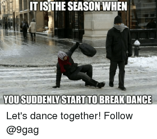 9gag, Memes, and Dance: ITISTHE SEASON WHEN  YOU SUDDENLY START TO BREAKDANCE Let's dance together! Follow @9gag
