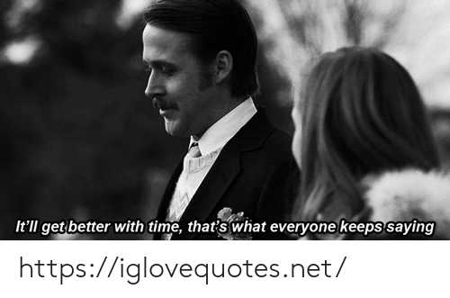 get better: It'll get better with time, thatis what everyone keeps saying https://iglovequotes.net/