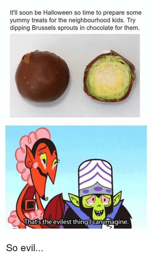 brussels sprout: It'll soon be Halloween so time to prepare some  yummy treats for the neighbourhood kids. Try  dipping Brussels sprouts in chocolate for them.  That's the evilest thing Cantmagine So evil...