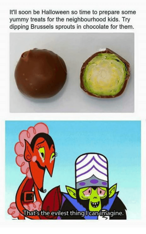brussels sprout: It'll soon be Halloween so time to prepare some  yummy treats for the neighbourhood kids. Try  dipping Brussels sprouts in chocolate for them.  That's the evilest thing Icantmagine