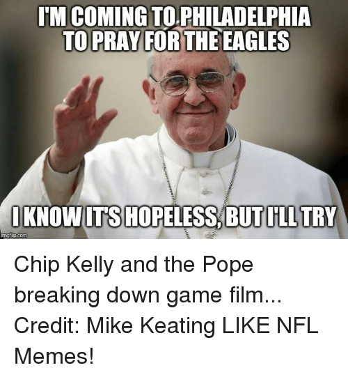 Chip Kelly: ITM COMING TO PHILADELPHIA  TO PRAY FOR THE EAGLES  I KNOW ITS HOPELESS BUTILL TRY  mgflipcom Chip Kelly and the Pope breaking down game film... Credit: Mike Keating LIKE NFL Memes!