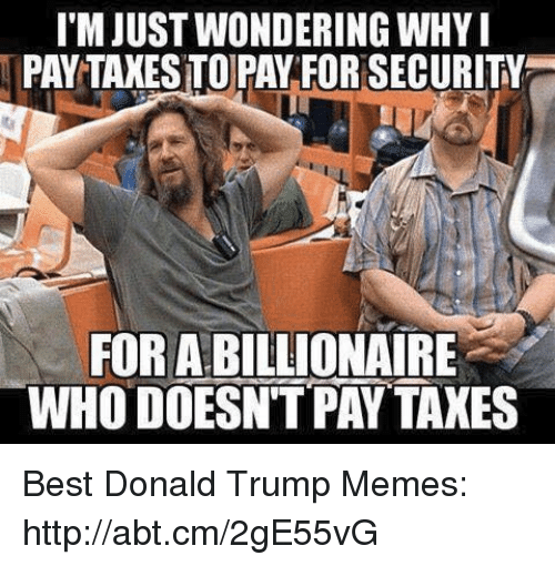 Donald Trump, Memes, and Taxes: ITM JUSTWONDERING WHYI  PAYTAXESTO PAY FORSECURITY  FORABILLIONAIRE  WHO DOESNT PAY TAXES Best Donald Trump Memes: http://abt.cm/2gE55vG