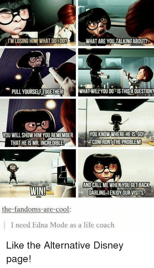 edna mode: ITM LOSING HIM! WHAT DO I DO?  WHAT ARE YOU TALKINGABOUT?  PULL YOURSELFTOGETHER!  WHAT WILL YOU DO ISTHISA QUESTION?  YOU WILL SHOW HIM YOU REMEMBER  YOU KNOW WHERE HE IS GO!  CONFRONT THE PROBLEM  THAT HE IS MR. INCREDIBLE  AND CALL ME WHEN YOUGETBACK  WIN!  DARUNGAIENJOY OUR VISITS  the-fandoms-are-cool.  I need Edna Mode as a life coach Like the Alternative Disney page!