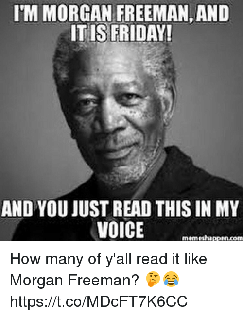 Friday, Morgan Freeman, and Voice: ITM MORGAN FREEMAN,AND  ITIS FRIDAY!  AND YOU JUST READ THIS INMY  VOICE How many of y'all read it like Morgan Freeman? 🤔😂 https://t.co/MDcFT7K6CC