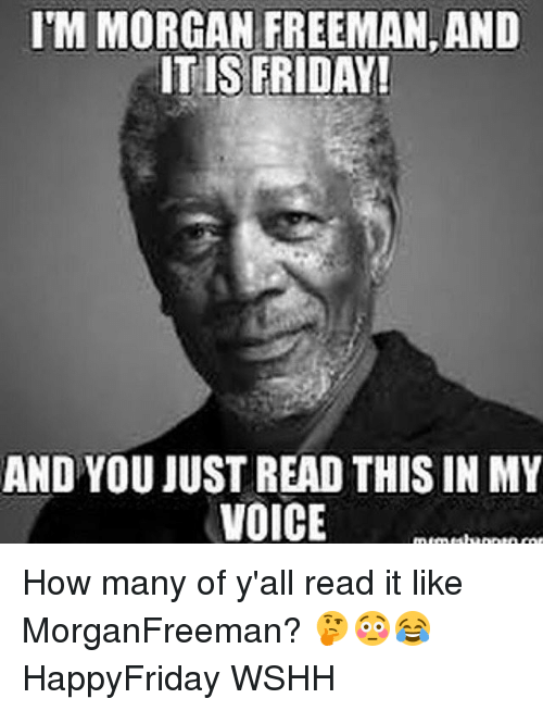 Friday, Memes, and Morgan Freeman: ITM MORGAN FREEMAN, AND  ITIS FRIDAY!  AND YOU JUSTREAD THIS INMY  VOICE How many of y'all read it like MorganFreeman? 🤔😳😂 HappyFriday WSHH