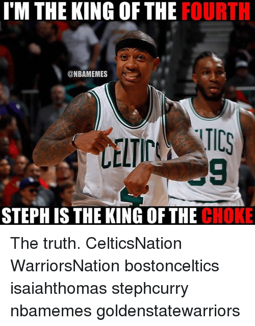 Memes, 🤖, and King: ITM THE KING OF THE  FOURTH  @NBAMEMES  STEPH IS THE KING OF THE  CHOKE The truth. CelticsNation WarriorsNation bostonceltics isaiahthomas stephcurry nbamemes goldenstatewarriors