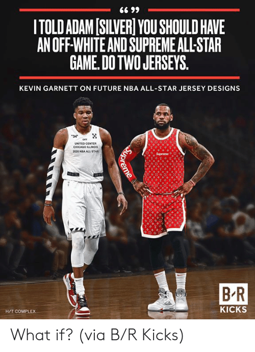 jerseys: ITOLD ADAM[SILVER YOU SHOULD HAVE  AN OFF-WHITE AND SUPREME ALL-STAR  GAME. DOTWO JERSEYS  KEVIN GARNETT ON FUTURE NBA ALL-STAR JERSEY DESIGNS  34  UNITED CENTER  CHICADO ILLUNGIS  B-R  H/T COMPLEX  KICKS What if?  (via B/R Kicks)