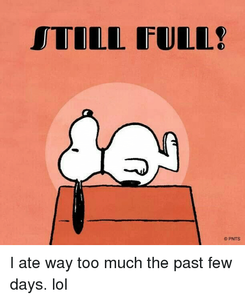 Lol, Memes, and Too Much: ITOLL FULL!  PNTS I ate way too much the past few days. lol