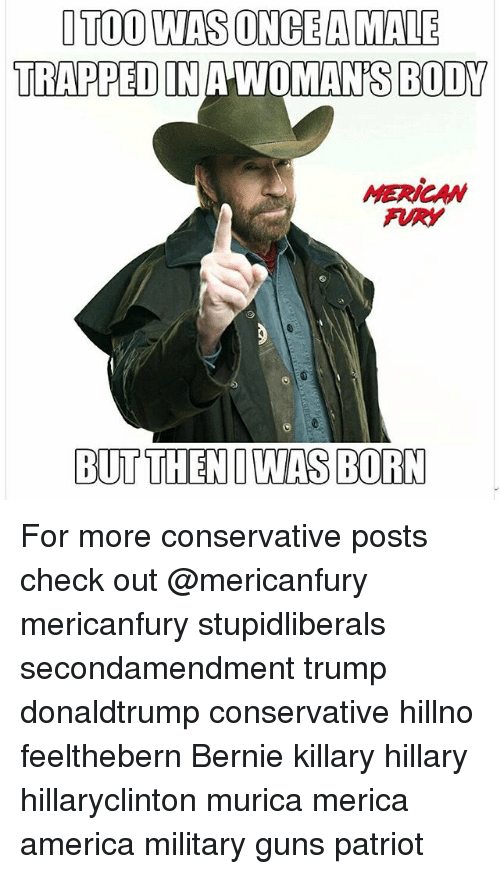 America, Guns, and Memes: ITOO WAS ONCE A MALE  TRAPPED IN A WOMAN'S BODY  MERICAN  FURY For more conservative posts check out @mericanfury mericanfury stupidliberals secondamendment trump donaldtrump conservative hillno feelthebern Bernie killary hillary hillaryclinton murica merica america military guns patriot