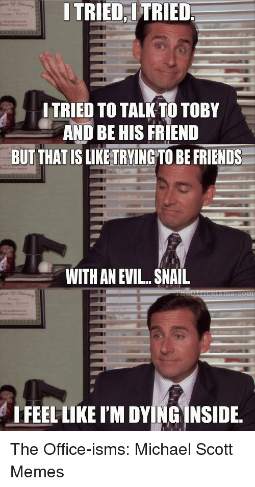 Michael Scott Memes: ITRIED  TRIED  I TRIED TO TALK TO TOBY  AND BE HIS FRIEND  BUTTHAT IS LIKE TRVING TO BE FRIENDS  WITH AN EVIL...SNAIL  IFEEL LIKE I'M DYINGINSIDE The Office-isms: Michael Scott Memes
