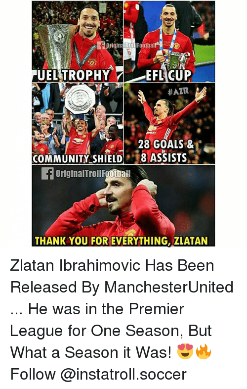 Community, Goals, and Memes: ITrol  Footbal  UEL TROPHY  7 EFL CUP  HAZR  28 GOALS &  COMMUNITY SHIELD  8 ASSISTS  f originalTrollFgotbai  THANK YOU FOR EVERYTHING, ZLATAN Zlatan Ibrahimovic Has Been Released By ManchesterUnited ... He was in the Premier League for One Season, But What a Season it Was! 😍🔥 Follow @instatroll.soccer