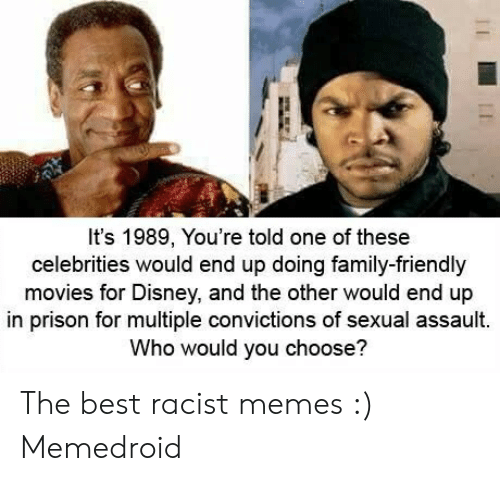 Funny Racist Memes: It's 1989, You're told one of these  celebrities would end up doing family-friendly  movies for Disney, and the other would end up  in prison for multiple convictions of sexual assault.  Who would you choose? The best racist memes :) Memedroid