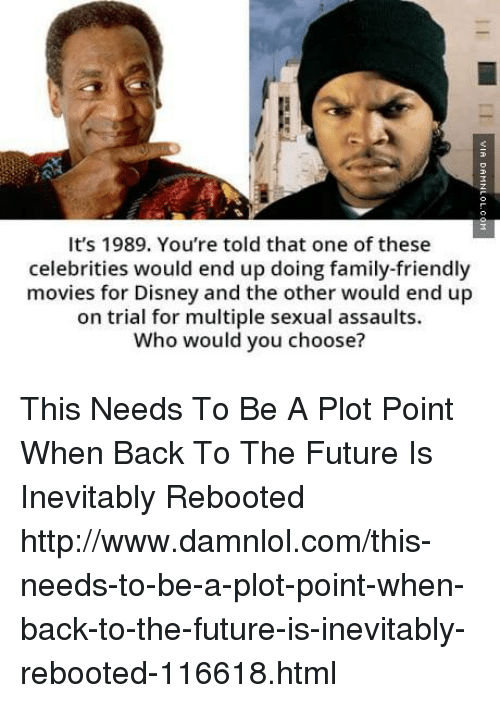 Back to the Future, Disney, and Family: It's 1989. You're told that one of these  celebrities would end up doing family-friendly  movies for Disney and the other would end up  on trial for multiple sexual assaults.  Who would you choose? This Needs To Be A Plot Point When Back To The Future Is Inevitably Rebooted http://www.damnlol.com/this-needs-to-be-a-plot-point-when-back-to-the-future-is-inevitably-rebooted-116618.html