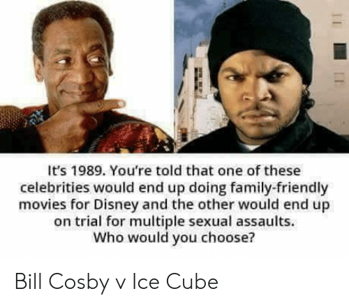 Trial: It's 1989. You're told that one of these  celebrities would end up doing family-friendly  movies for Disney and the other would end up  on trial for multiple sexual assaults.  Who would you choose? Bill Cosby v Ice Cube