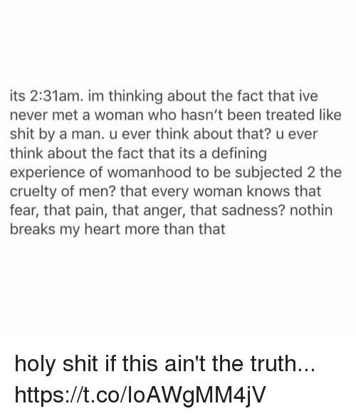 Shit, Heart, and Experience: its 2:31am. im thinking about the fact that ive  never met a woman who hasn't been treated like  shit by a man. u ever think about that? u ever  think about the fact that its a defining  experience of womanhood to be subjected 2 the  cruelty of men? that every woman knows that  fear, that pain, that anger, that sadness? nothin  breaks my heart more than that holy shit if this ain't the truth... https://t.co/IoAWgMM4jV