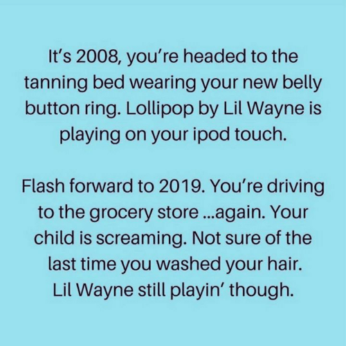 Ipod: It's 2008, you're headed to the  tanning bed wearing your new belly  button ring. Lollipop by Lil Wayne is  playing on your ipod touch.  Flash forward to 2019. You're driving  to the grocery store...again. Your  child is screaming. Not sure of the  last time you washed your hair.  Lil Wayne still playin' though.