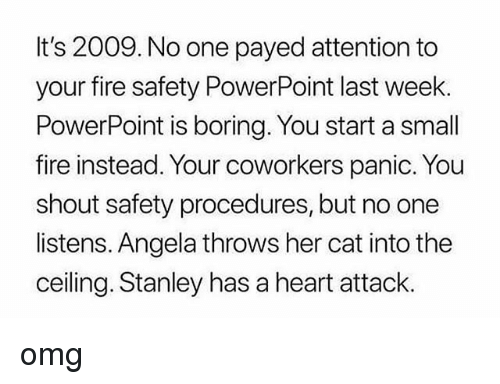 Fire, Memes, and Omg: It's 2009. No one payed attention to  your fire safety PowerPoint last week.  PowerPoint is boring. You start a small  fire instead. Your coworkers panic. You  shout safety procedures, but no one  listens. Angela throws her cat into the  ceiling. Stanley has a heart attack. omg