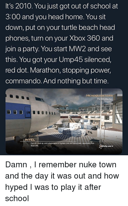 silenced: It's 2010. You just got out of school at  3:00 and you head home. You sit  down, put on your turtle beach head  phones, turn on your Xbox 360 and  join a party. You start MW2 and see  this. You got your Ump45 silenced,  red dot. Marathon, stopping power,  commando. And nothing but time  HEADQUARTERS  TERMINAL  INTEL  Earn XP,level up, and unlock items in System Unk and Splitscreen, separatelg from  Xbox LIVE. Damn , I remember nuke town and the day it was out and how hyped I was to play it after school