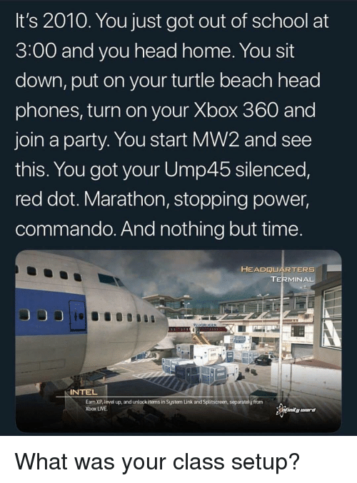 silenced: It's 2010. You just got out of school at  3:00 and you head home. You sit  down, put on your turtle beach head  phones, turn on your Xbox 360 and  join a party. You start MW2 and see  this. You got your Ump45 silenced,  red dot. Marathon, stopping power,  commando. And nothing but time  HEADRUARTERS  TERMINA  INTEL  Earn XP, level up, and unlock items in System Link and Splitscreen, separately from  Xbox LIVE What was your class setup?