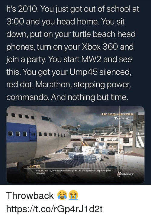 silenced: It's 2010. You just got out of school at  3:00 and you head home. You sit  down, put on your turtle beach head  phones, turn on your Xbox 360 and  join a party. You start MW2 and see  this. You got your Ump45 silenced,  red dot. Marathon, stopping power,  commando. And nothing but time.  HEADQUARTERS  TERMINAL  INTEL  Earn XP,level up, and unlockitems in System Link and Splitscreen, separatelg from  Xbox LIVE Throwback 😂😭 https://t.co/rGp4rJ1d2t