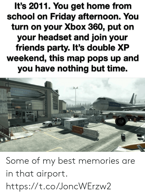 pops: It's 2011. You get home from  school on Friday afternoon. You  turn on your Xbox 360, put on  your headset and join your  friends party. It's double XP  weekend, this map pops up and  you have nothing but time. Some of my best memories are in that airport. https://t.co/JoncWErzw2