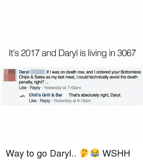 Chilis, Memes, and Wshh: It's 2017 and Daryl is living in 3067  Daryl  Chips & Salsa as my last meal, I could technically avoid the death  penalty, right?  Like Reply Yesterday at 7:40anm  If I was on death row, and I ordered your Bottomless  Chili's Grill & Bar That's absolutely right, Daryl.  Like Reply Yesterday at 8:16am Way to go Daryl.. 🤔😂 WSHH
