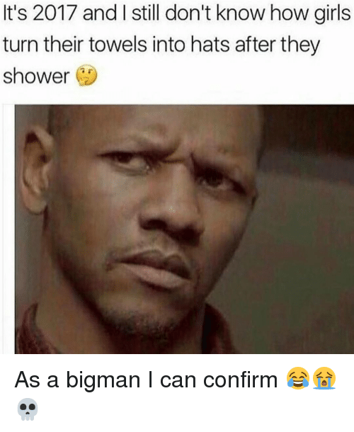 Memes, 🤖, and Turn: It's 2017 and still don't know how girls  turn their towels into hats after they  shower As a bigman I can confirm 😂😭💀