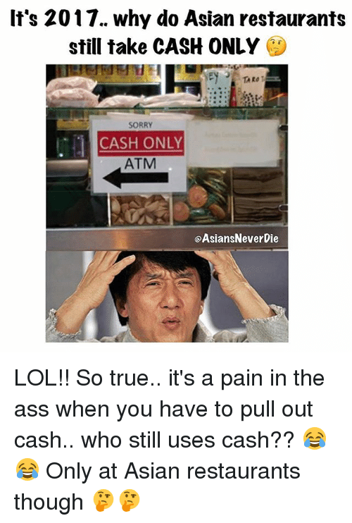 Asian, Ass, and Lol: It's 2017. why do Asian restaurants  still take CASH ONLY  SORRY  CASH ONLY  ATM  @AsiansNeverDie LOL!! So true.. it's a pain in the ass when you have to pull out cash.. who still uses cash?? 😂😂 Only at Asian restaurants though 🤔🤔