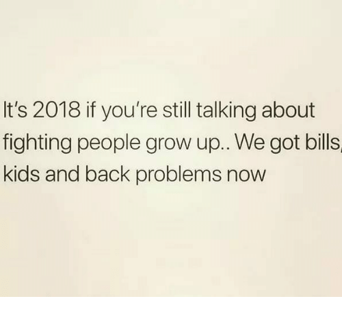 Memes, Kids, and Back: It's 2018 if you're still talking about  fighting people grow up.. We got bills  kids and back problems now