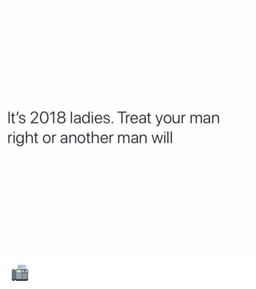 Memes, 🤖, and Another: It's 2018 ladies. Treat your man  right or another man will 📠