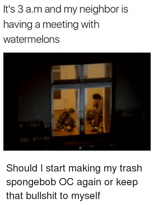 Memes, SpongeBob, and Trash: It's 3 a.m and my neighbor is  having a meeting with  watermelons Should I start making my trash spongebob OC again or keep that bullshit to myself