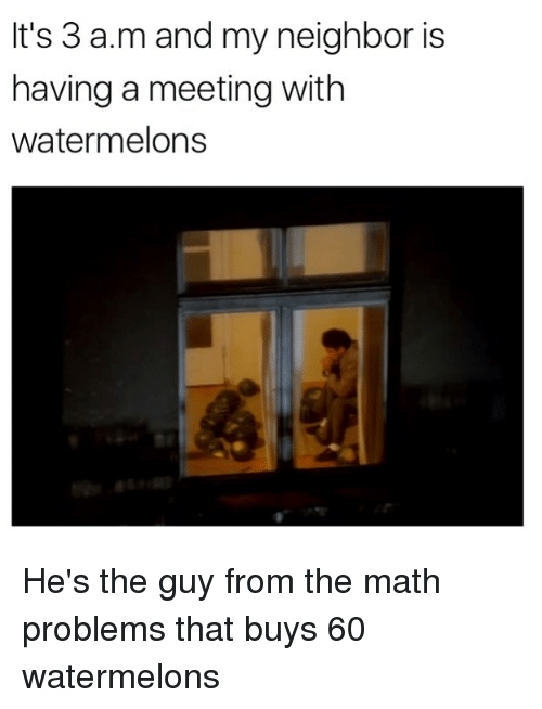 hes: It's 3 a.m and my neighbor is  having a meeting with  watermelons He's the guy from the math problems that buys 60 watermelons