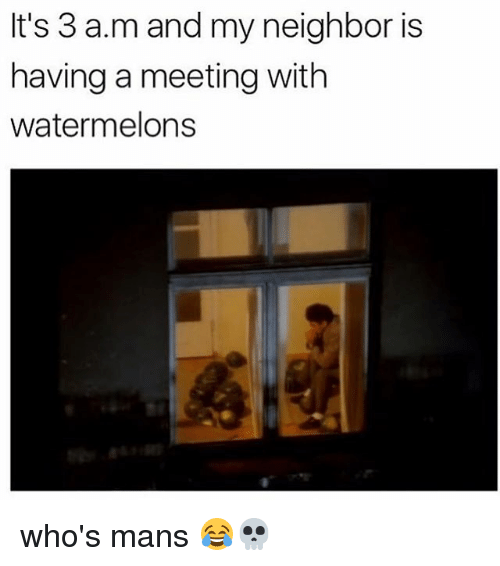 Memes, 🤖, and A&m: It's 3 a.m and my neighbor is  having a meeting with  watermelons who's mans 😂💀