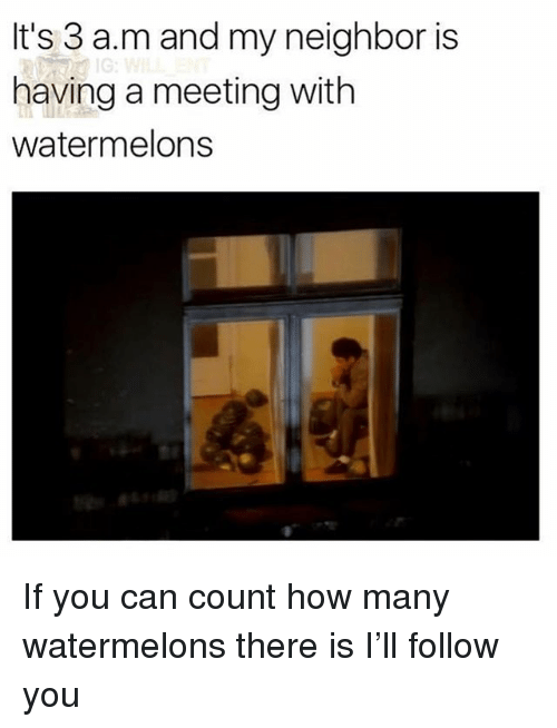 Memes, 🤖, and How: It's 3 a.m and my neighbor is  having a meeting with  watermelons  Ic If you can count how many watermelons there is I'll follow you
