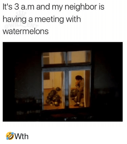 Memes, 🤖, and A&m: It's 3 a.m and my neighbor is  having a meeting with  watermelons 🤣Wth