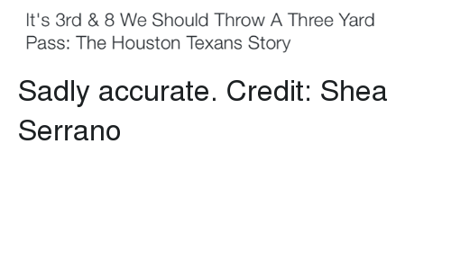 Houston Texans: It's 3rd & 8 We Should Throw A Three Yard  Pass: The Houston Texans Story Sadly accurate. Credit: Shea Serrano