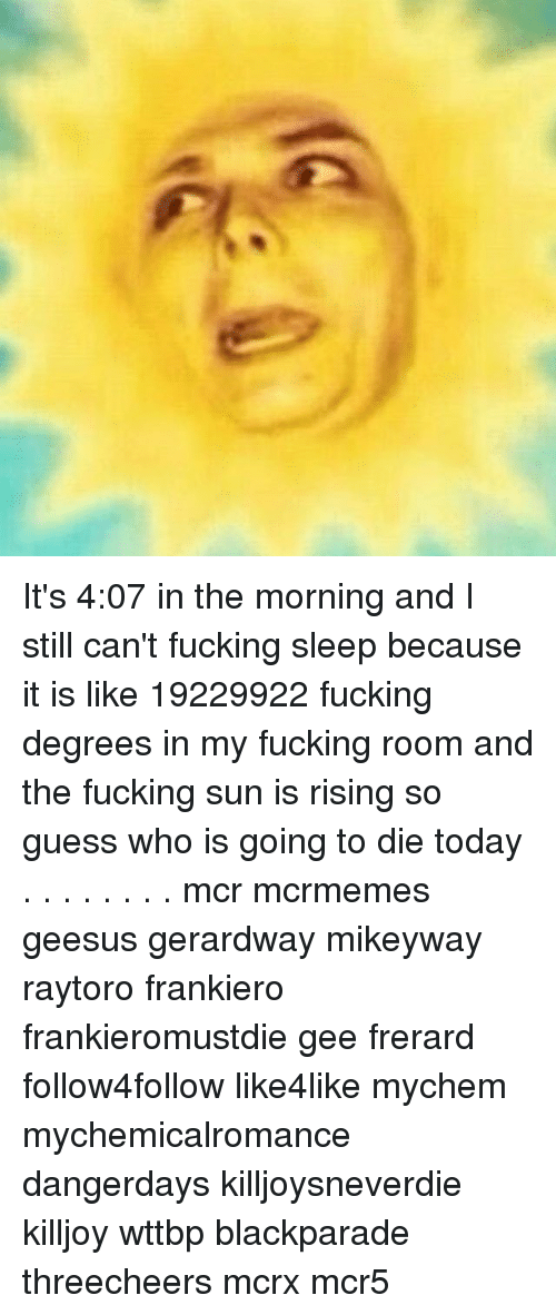 frerard: It's 4:07 in the morning and I still can't fucking sleep because it is like 19229922 fucking degrees in my fucking room and the fucking sun is rising so guess who is going to die today . . . . . . . . mcr mcrmemes geesus gerardway mikeyway raytoro frankiero frankieromustdie gee frerard follow4follow like4like mychem mychemicalromance dangerdays killjoysneverdie killjoy wttbp blackparade threecheers mcrx mcr5