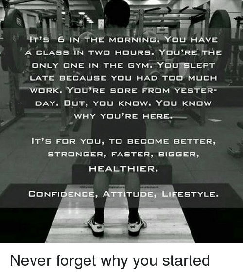 Confidence, Gym, and Memes: IT'S 6  IN THE MORNING. YOU HAVE  CLASS IN Two HOURS. You,RE THE  A ONLY ONE IN THE GYM YOU SLEPT  LATE YOU HAD TOO MUCH  WORK. YOU'RE SORE FROM  ESTER  DAY. BUT, YOU KNOW YOU KNOW  WHY YOU'RE HER  IT'S FOR YOU, TO BECOME BETTER,  STRONGER  FASTER  BIGGER  HEALTHIER.  CONFIDENCE, ATTITUDE, LIFESTYLE. Never forget why you started