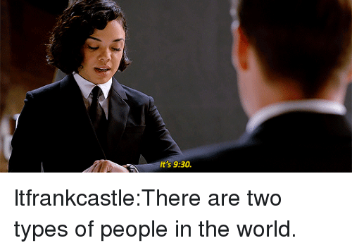 Two Types Of People: It's 9:30 ltfrankcastle:There are two types of people in the world.