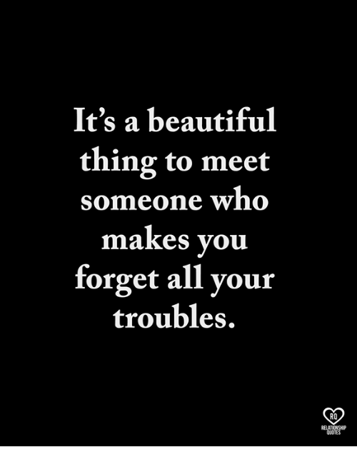 Beautiful, Memes, and Quotes: It's a beautiful  thing to meet  someone who  makes you  forget all your  troubles.  RO  RELATIONSHP  QUOTES