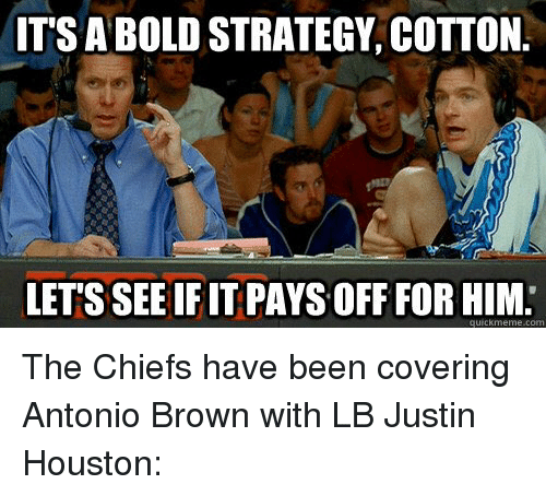 Quickmemes: IT'S A BOLD STRATEGY, COTTON.  LETS SEE IF IT PAYS OFF FORHIM  quickmeme.com The Chiefs have been covering Antonio Brown with LB Justin Houston: