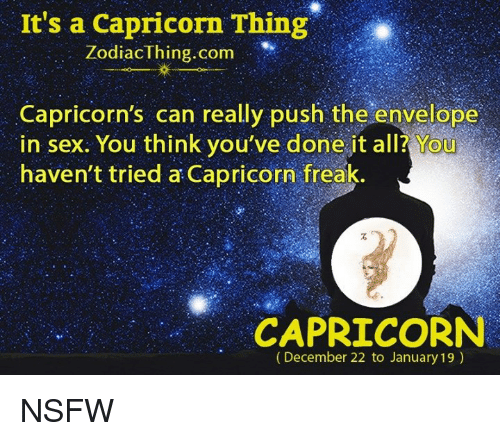 Nsfw, Sex, and Capricorn: It's a Capricorn Thing  Zodiac Thing.com  Capricorn's can really push the envelope  in sex. You think you've done it all? You  haven't tried a Capricorn freak.  CAPRICORN  (December 22 to January 19) NSFW