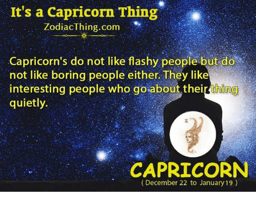 Capricorn, Zodiac, and Com: It's a Capricorn Thing  Zodiac thing com  Capricorn's do not like flashy people but do  not like boring people either They like  interesting people who goabout their thing  quietly.  CAPRICORN  (December 22 to January 19)