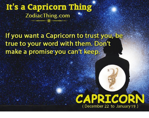 True, Capricorn, and Word: It's a Capricorn Thing  Zodiaclhing com  If you want a Capricorn to trust you, be  true to your word with them. Don't  make a promise you can't keep  make a promise you canit keep  CAPRICORN  (December 22 to January 19)