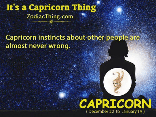 Instincts: It's a Capricorn Thing  ZodiacThing.com  Capricorn instincts about other people are  almost never wrong.  CAPRICORN  (December 22 to January 19)
