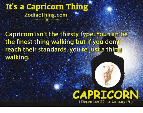 Thirsty, Capricorn, and Com: It's a Capricorn Thing  ZodiacThing.com  Capricorn isn't the thirsty type. You can be  the finest thing walking but if you dont  reach their standards, you re just a thing  walking.  CAPRICORN  (December 22 to January 19)