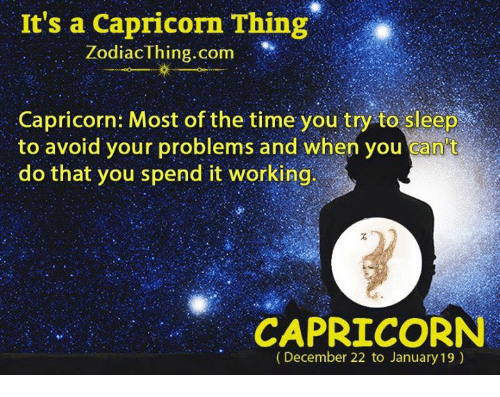 Capricorn, Time, and Sleep: It's a Capricorn Thing  ZodiacThing.com  Capricorn: Most of the time you try to sleep  to avoid your problems and when you can't  do that you spend it working  CAPRICORN  (December 22 to January 19)