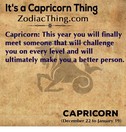 Capricorn, Com, and Challenge: It's a Capricorn Thing  ZodiacThing.com  Capricorn: This year you will finally  meet someone that will challenge  you on every level and will  ultimately make you a better person.  CAPRICORN  (December 22 to January 19)